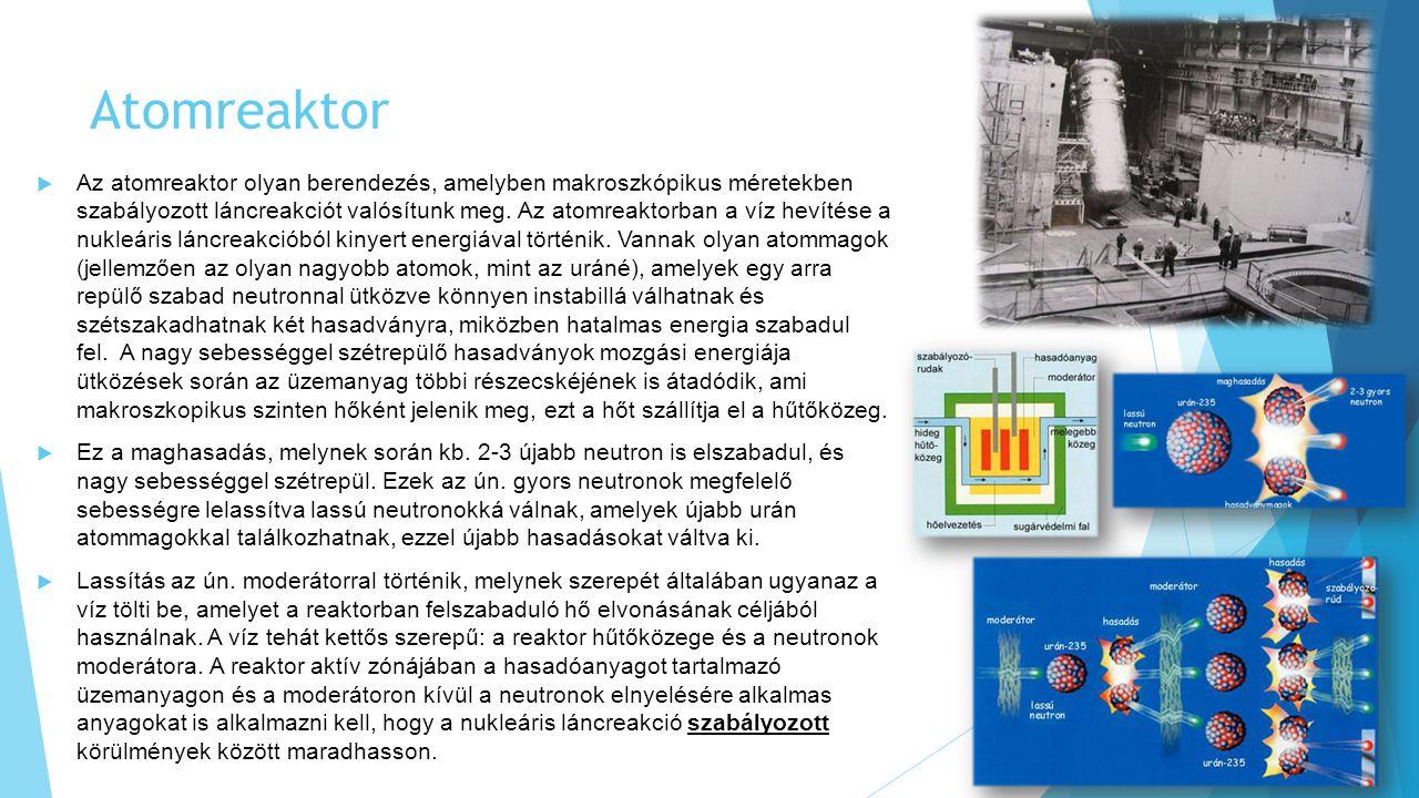 Atomreaktor  Az atomreaktor olyan berendezés, amelyben makroszkópikus méretekben szabályozott láncreakciót valósítunk meg.