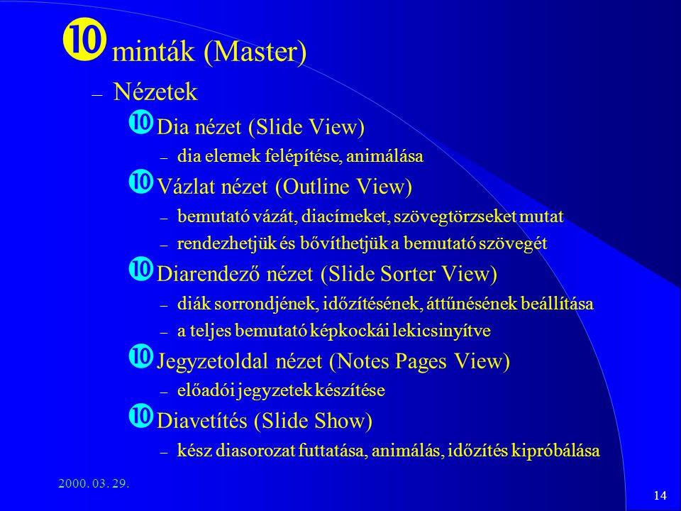 14 2000. 03. 29. minták (Master) – Nézetek Dia nézet (Slide View) – dia elemek felépítése, animálása Vázlat nézet (Outline View) – bemutató vázát, dia