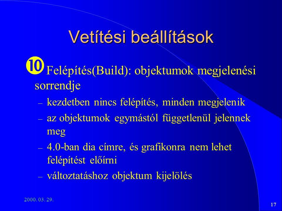 17 2000. 03. 29. Vetítési beállítások Felépítés(Build): objektumok megjelenési sorrendje – kezdetben nincs felépítés, minden megjelenik – az objektumo