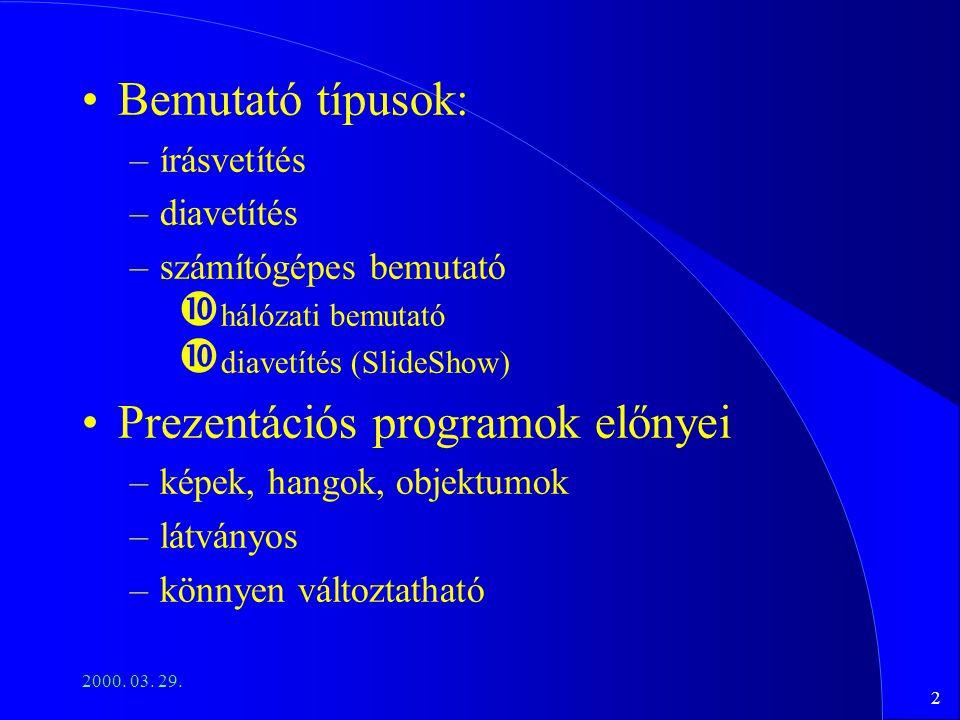 2 2000. 03. 29. Bemutató típusok: –írásvetítés –diavetítés –számítógépes bemutató hálózati bemutató diavetítés (SlideShow) Prezentációs programok előn