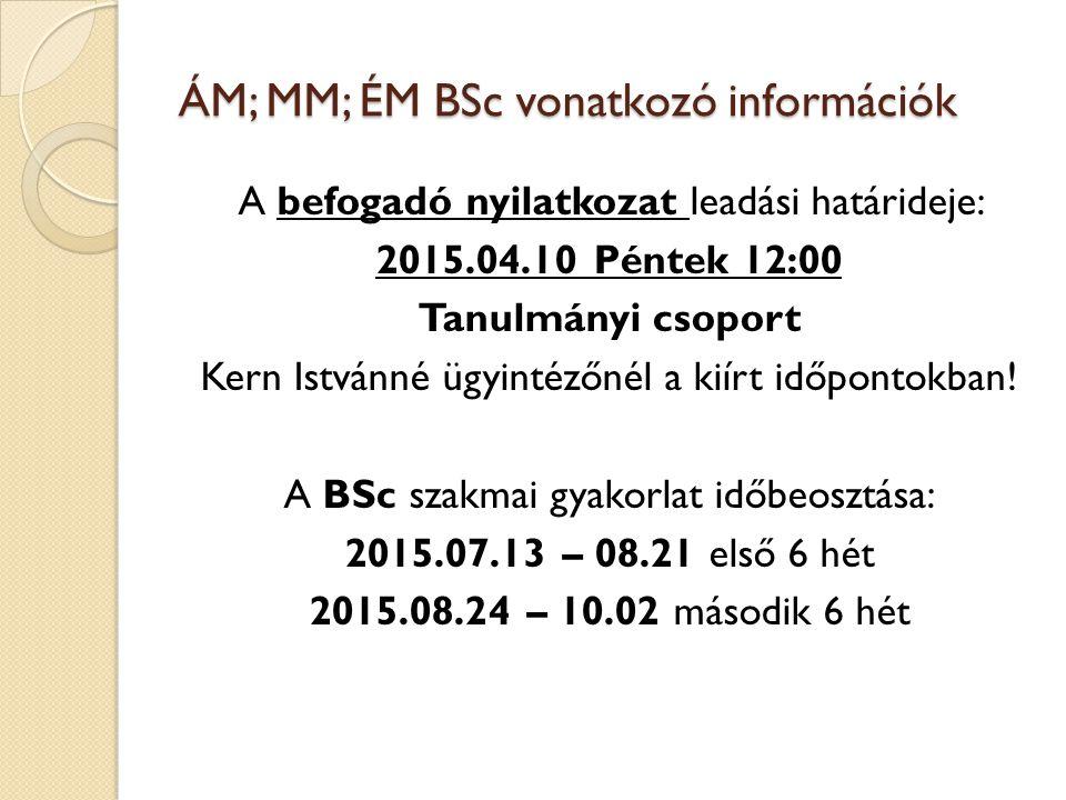 ÁM; MM; ÉM BSc vonatkozó információk A befogadó nyilatkozat leadási határideje: 2015.04.10 Péntek 12:00 Tanulmányi csoport Kern Istvánné ügyintézőnél