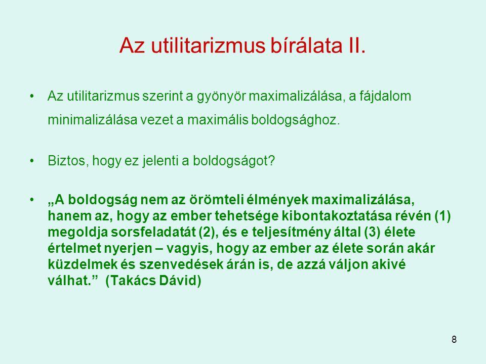 8 Az utilitarizmus bírálata II. Az utilitarizmus szerint a gyönyör maximalizálása, a fájdalom minimalizálása vezet a maximális boldogsághoz. Biztos, h