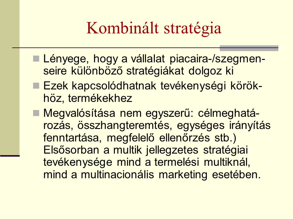 Kombinált stratégia Lényege, hogy a vállalat piacaira-/szegmen- seire különböző stratégiákat dolgoz ki Ezek kapcsolódhatnak tevékenységi körök- höz, t