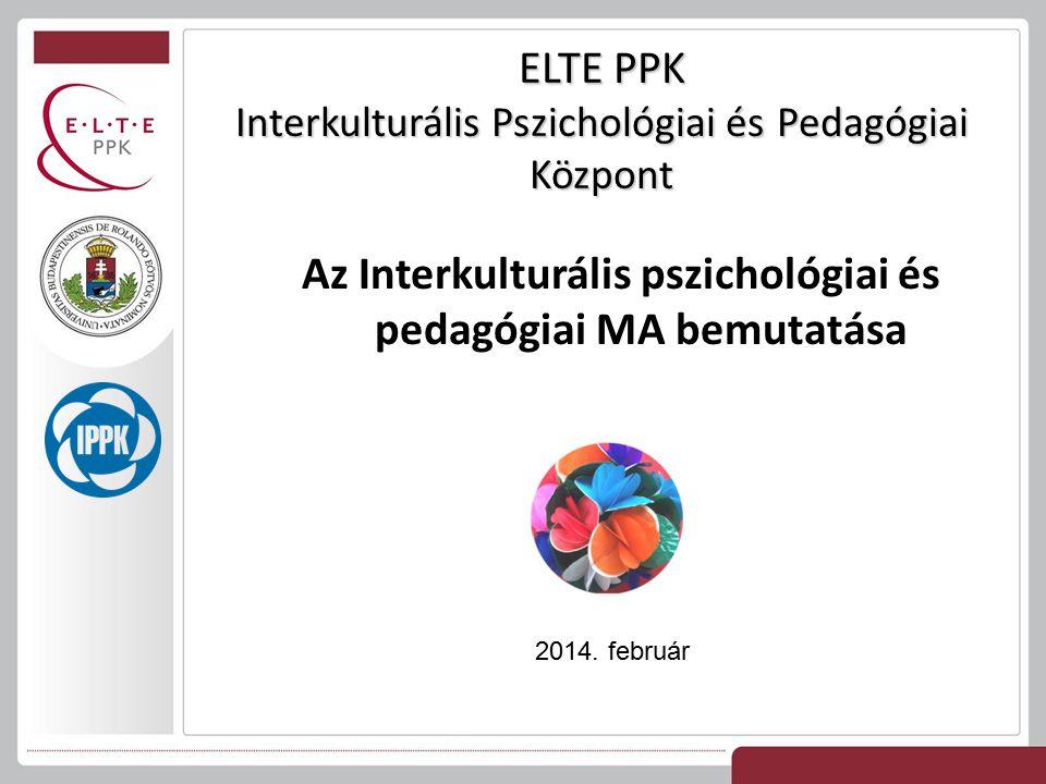 ELTE PPK Interkulturális Pszichológiai és Pedagógiai Központ Az Interkulturális pszichológiai és pedagógiai MA bemutatása 2014. február