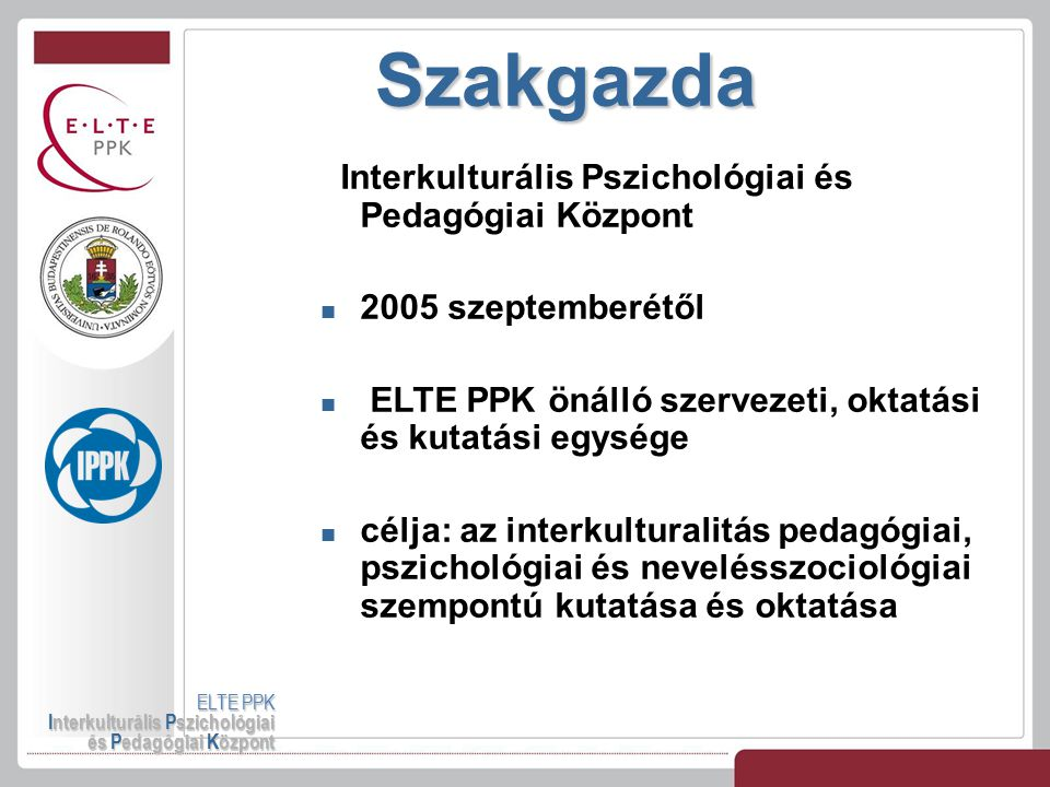 Szakgazda ELTE PPK Interkulturális Pszichológiai és Pedagógiai Központ Interkulturális Pszichológiai és Pedagógiai Központ 2005 szeptemberétől ELTE PP