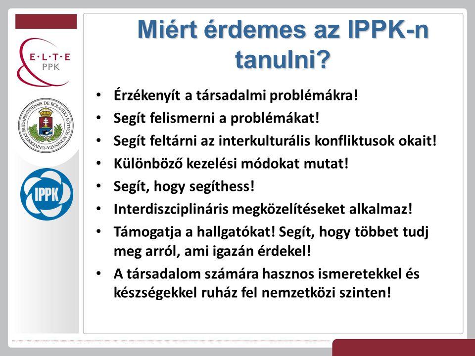 Miért érdemes az IPPK-n tanulni? Érzékenyít a társadalmi problémákra! Segít felismerni a problémákat! Segít feltárni az interkulturális konfliktusok o