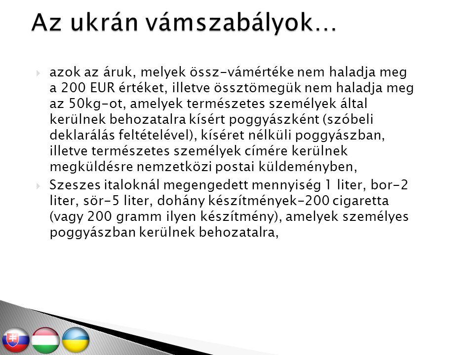  azok az áruk, melyek össz-vámértéke nem haladja meg a 200 EUR értéket, illetve össztömegük nem haladja meg az 50kg-ot, amelyek természetes személyek által kerülnek behozatalra kísért poggyászként (szóbeli deklarálás feltételével), kíséret nélküli poggyászban, illetve természetes személyek címére kerülnek megküldésre nemzetközi postai küldeményben,  Szeszes italoknál megengedett mennyiség 1 liter, bor-2 liter, sör-5 liter, dohány készítmények-200 cigaretta (vagy 200 gramm ilyen készítmény), amelyek személyes poggyászban kerülnek behozatalra,