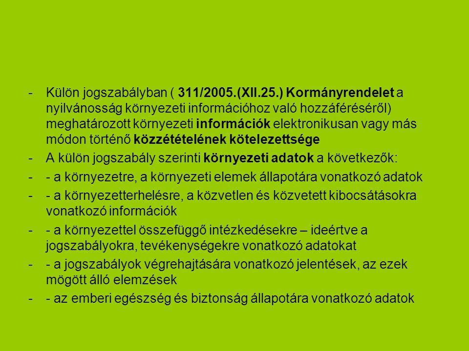 -Külön jogszabályban ( 311/2005.(XII.25.) Kormányrendelet a nyilvánosság környezeti információhoz való hozzáféréséről) meghatározott környezeti információk elektronikusan vagy más módon történő közzétételének kötelezettsége -A külön jogszabály szerinti környezeti adatok a következők: -- a környezetre, a környezeti elemek állapotára vonatkozó adatok -- a környezetterhelésre, a közvetlen és közvetett kibocsátásokra vonatkozó információk -- a környezettel összefüggő intézkedésekre – ideértve a jogszabályokra, tevékenységekre vonatkozó adatokat -- a jogszabályok végrehajtására vonatkozó jelentések, az ezek mögött álló elemzések -- az emberi egészség és biztonság állapotára vonatkozó adatok