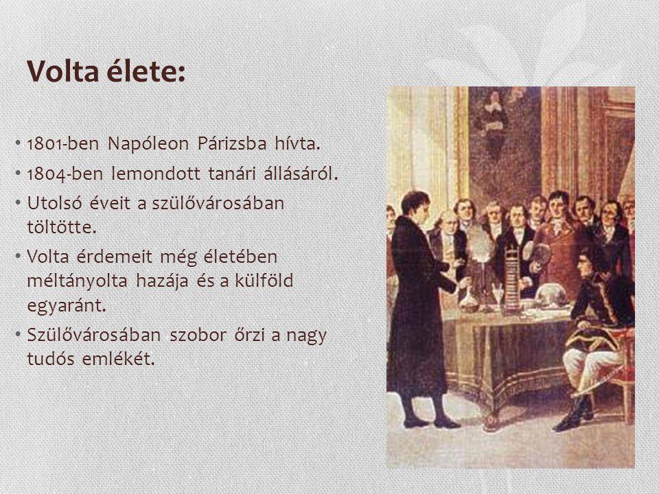 Volta élete: 1801-ben Napóleon Párizsba hívta.1804-ben lemondott tanári állásáról.
