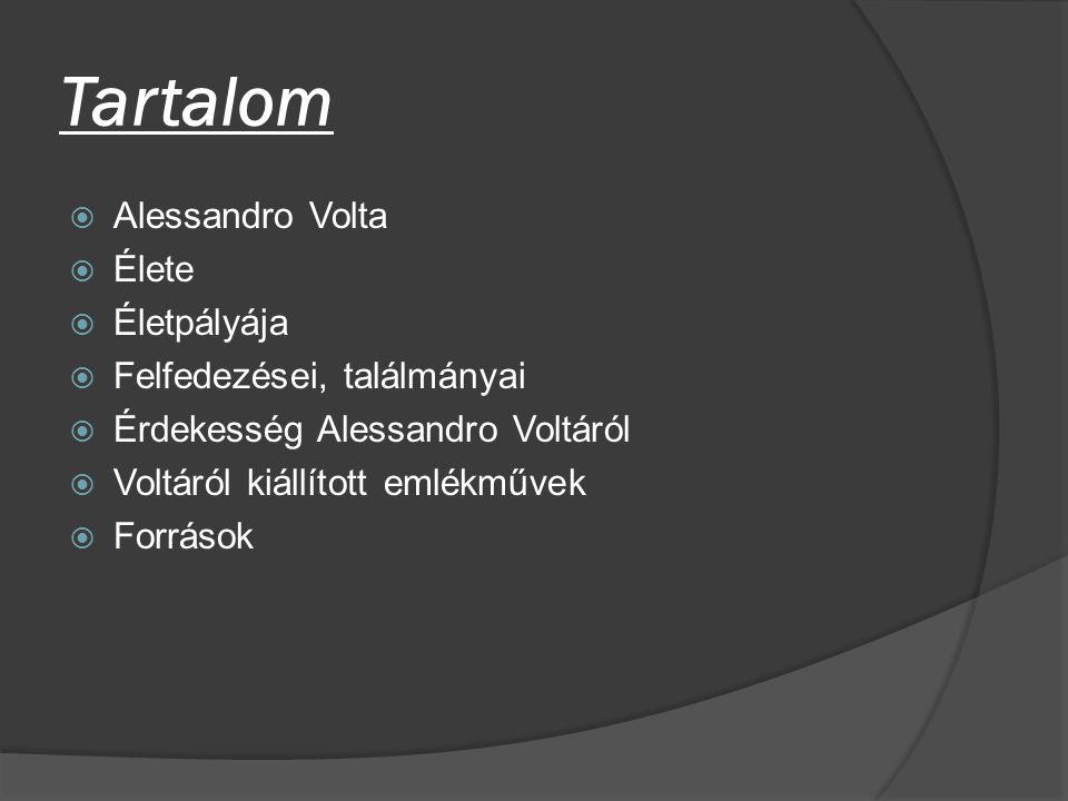 Tartalom  Alessandro Volta  Élete  Életpályája  Felfedezései, találmányai  Érdekesség Alessandro Voltáról  Voltáról kiállított emlékművek  Forr
