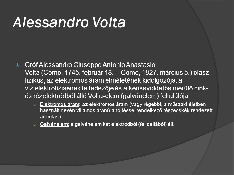 Alessandro Volta  Gróf Alessandro Giuseppe Antonio Anastasio Volta (Como, 1745. február 18. – Como, 1827. március 5.) olasz fizikus, az elektromos ár