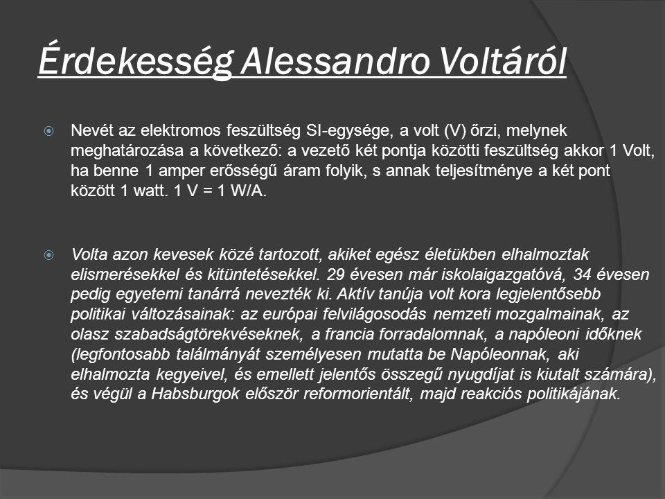 Érdekesség Alessandro Voltáról  Nevét az elektromos feszültség SI-egysége, a volt (V) őrzi, melynek meghatározása a következő: a vezető két pontja kö