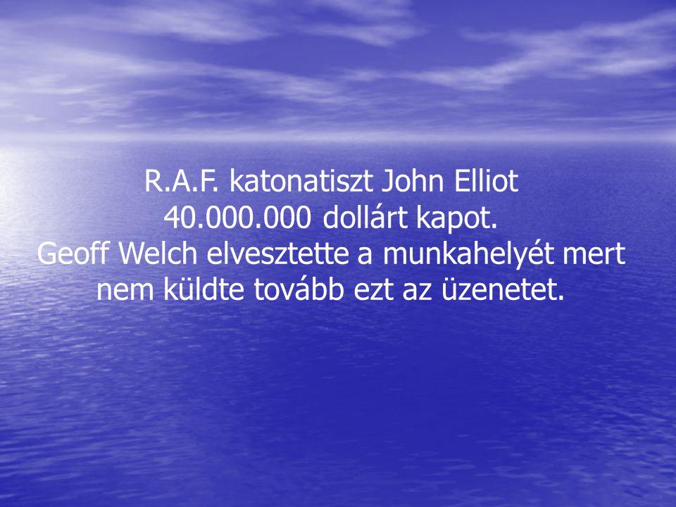 R.A.F. katonatiszt John Elliot 40.000.000 dollárt kapot. Geoff Welch elvesztette a munkahelyét mert nem küldte tovább ezt az üzenetet.