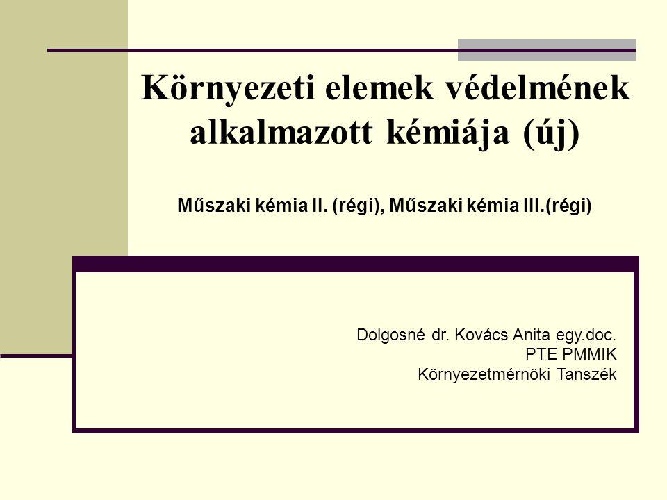 Környezeti elemek védelmének alkalmazott kémiája (új) Műszaki kémia II. (régi), Műszaki kémia III.(régi) Dolgosné dr. Kovács Anita egy.doc. PTE PMMIK