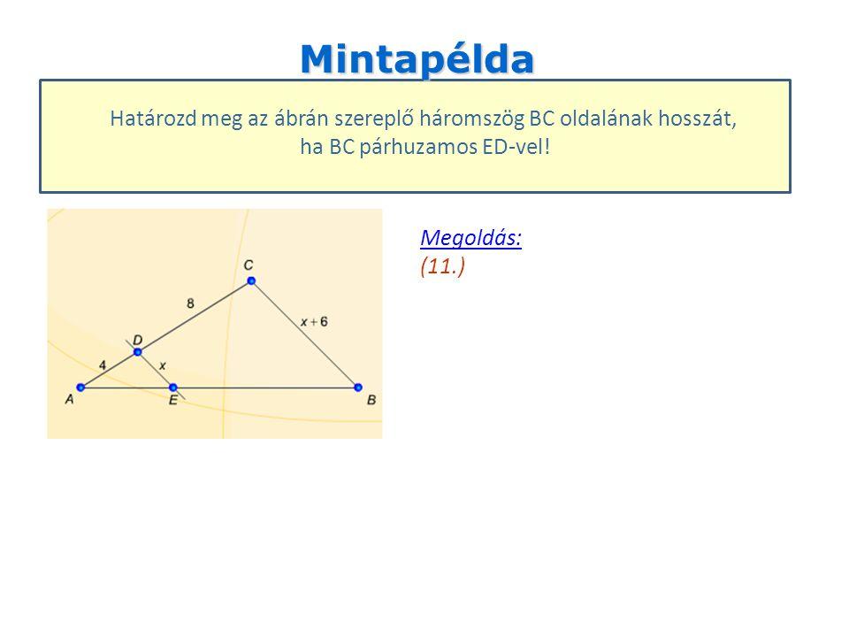Mintapélda Határozd meg az ábrán szereplő háromszög BC oldalának hosszát, ha BC párhuzamos ED-vel! Megoldás: Megoldás: (11.)