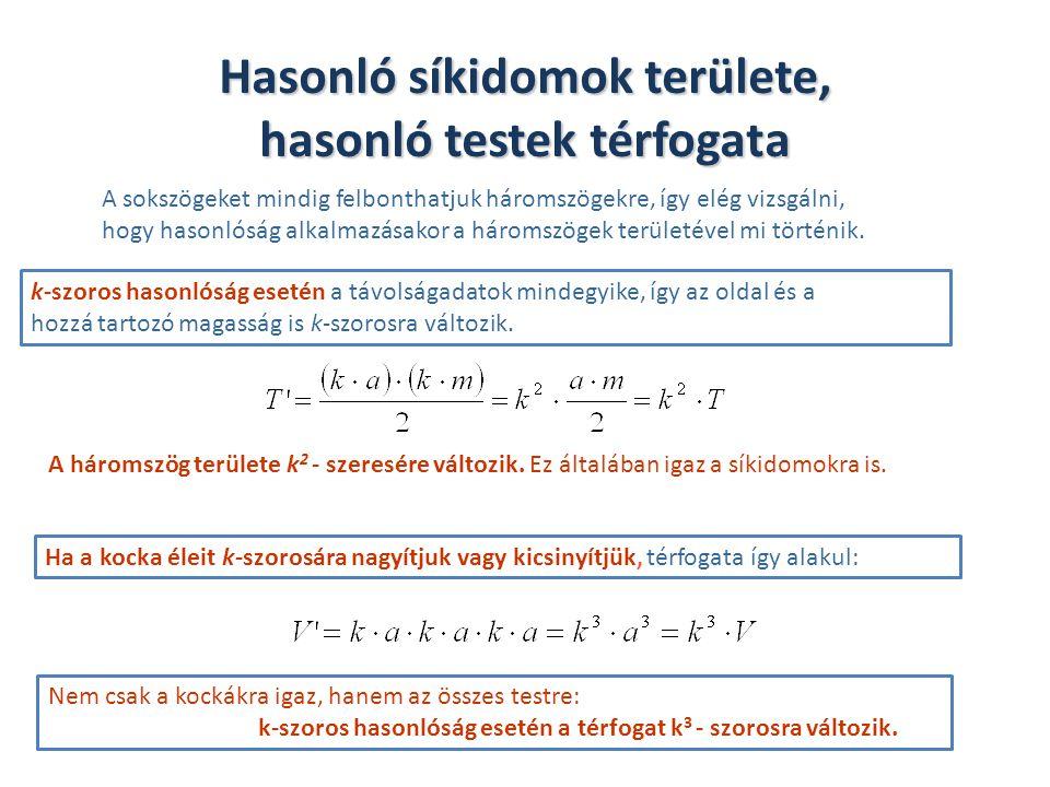 k-arányú hasonlóság T T ' = k 2 · T A A ' = k 2 · A V V ' = k 3 · V http://realika.educatio.hu/ctrl.php/unregistered/preview/preview?userid=0&store=0&pbk=%2Fctrl.php%2Funregistered%2Fcourses&c=40&node=a118&pbka=0&sav ebtn=1