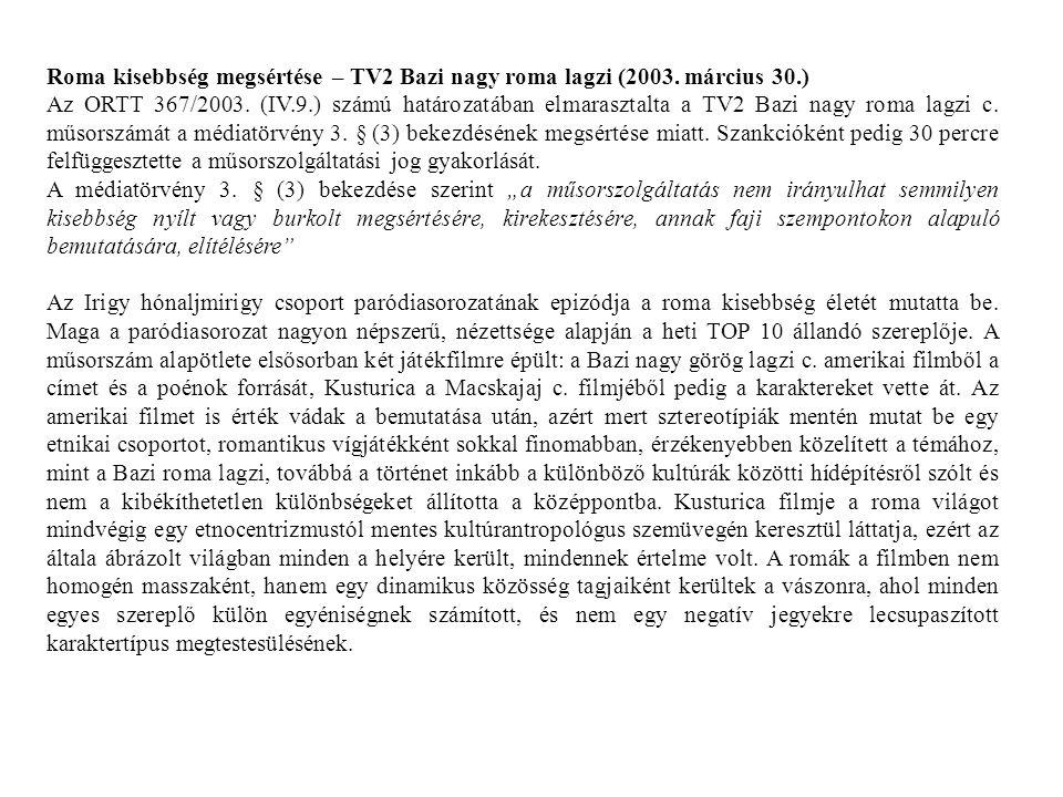 Roma kisebbség megsértése – TV2 Bazi nagy roma lagzi (2003. március 30.) Az ORTT 367/2003. (IV.9.) számú határozatában elmarasztalta a TV2 Bazi nagy r