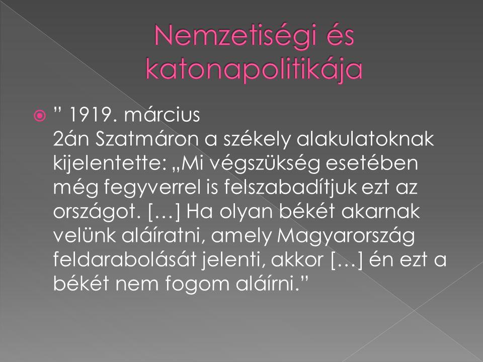 """ """" 1919. március 2án Szatmáron a székely alakulatoknak kijelentette: """"Mi végszükség esetében még fegyverrel is felszabadítjuk ezt az országot. […] Ha"""