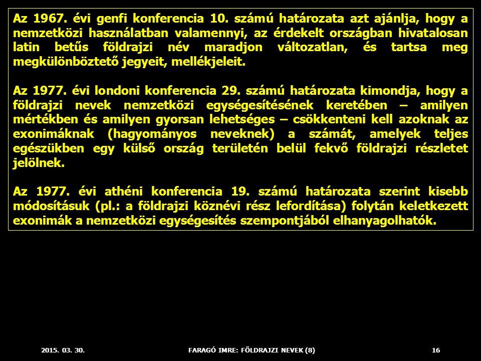 2015. 03. 30.FARAGÓ IMRE: FÖLDRAJZI NEVEK (8)16 Az 1967. évi genfi konferencia 10. számú határozata azt ajánlja, hogy a nemzetközi használatban valame
