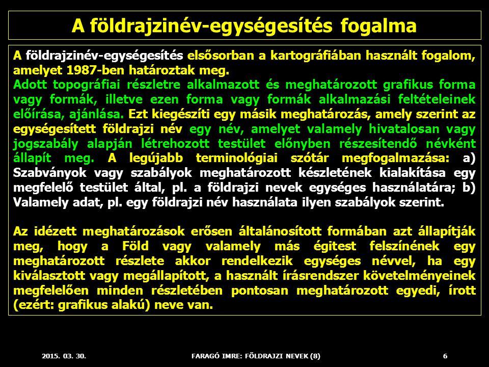 2015. 03. 30.FARAGÓ IMRE: FÖLDRAJZI NEVEK (8)6 A földrajzinév-egységesítés elsősorban a kartográfiában használt fogalom, amelyet 1987-ben határoztak m