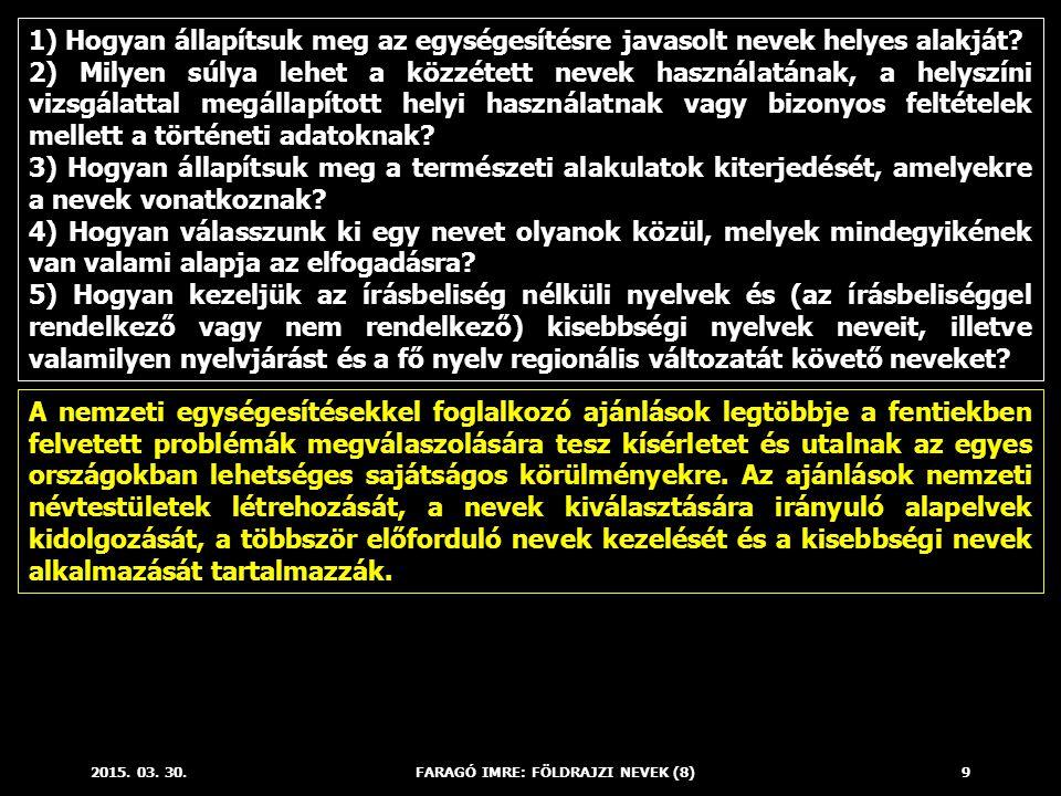 2015. 03. 30.FARAGÓ IMRE: FÖLDRAJZI NEVEK (8)9 1) Hogyan állapítsuk meg az egységesítésre javasolt nevek helyes alakját? 2) Milyen súlya lehet a közzé