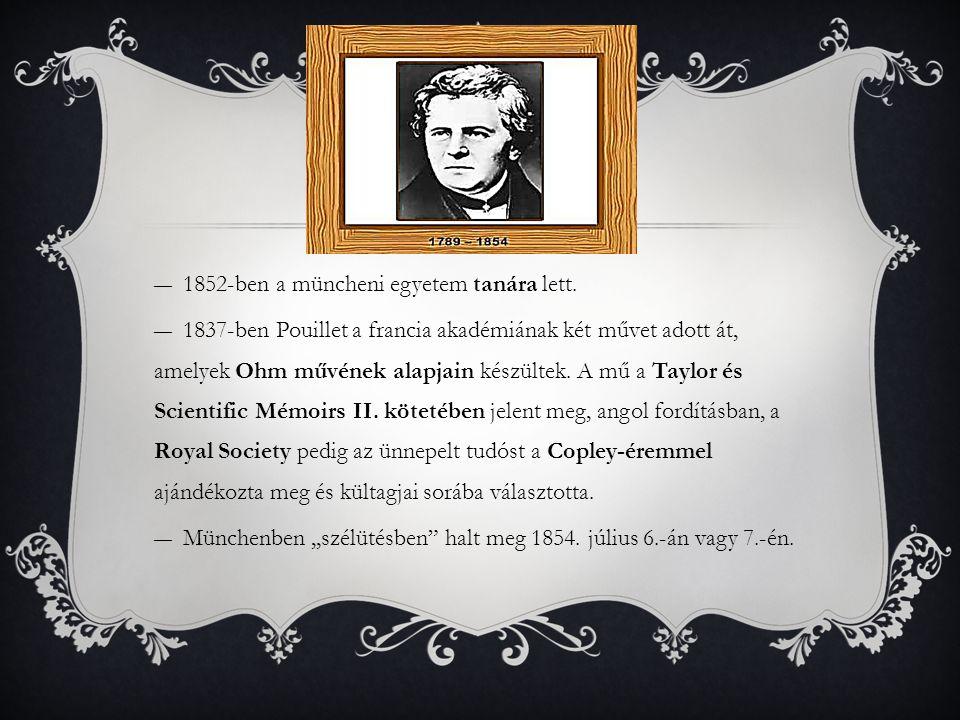 ―1852-ben a müncheni egyetem tanára lett. ―1837-ben Pouillet a francia akadémiának két művet adott át, amelyek Ohm művének alapjain készültek. A mű a