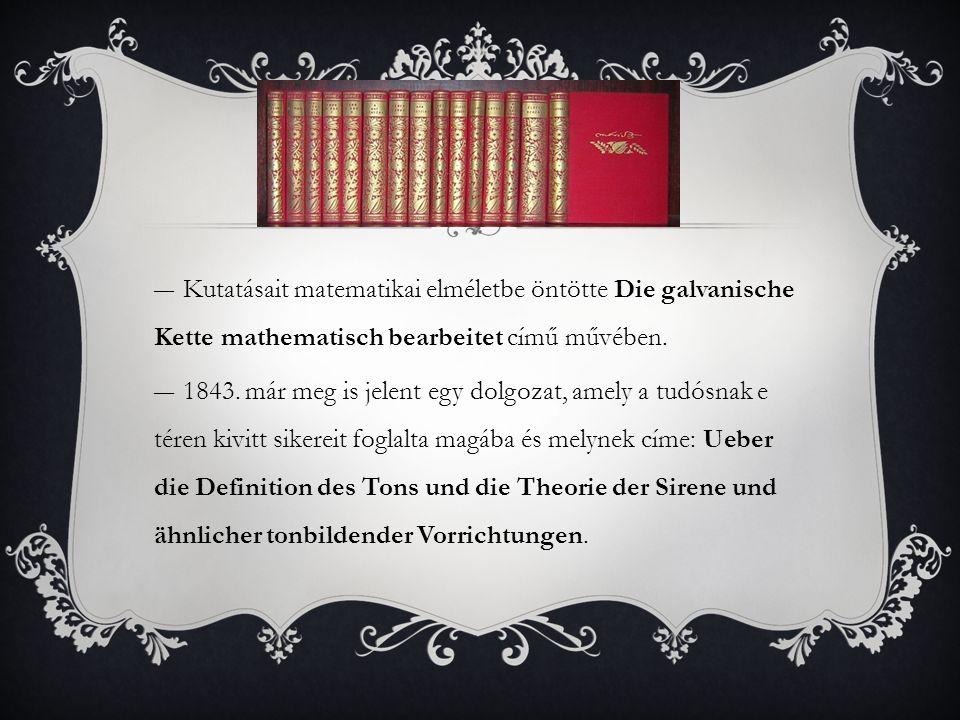 ―Kutatásait matematikai elméletbe öntötte Die galvanische Kette mathematisch bearbeitet című művében. ―1843. már meg is jelent egy dolgozat, amely a t