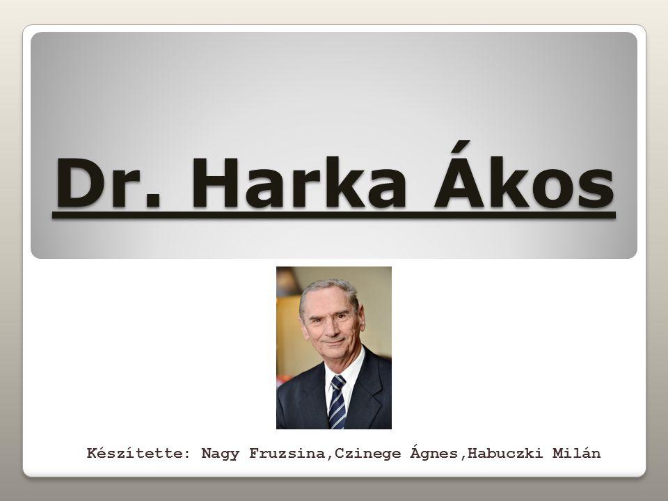 Dr. Harka Ákos Készítette: Nagy Fruzsina,Czinege Ágnes,Habuczki Milán