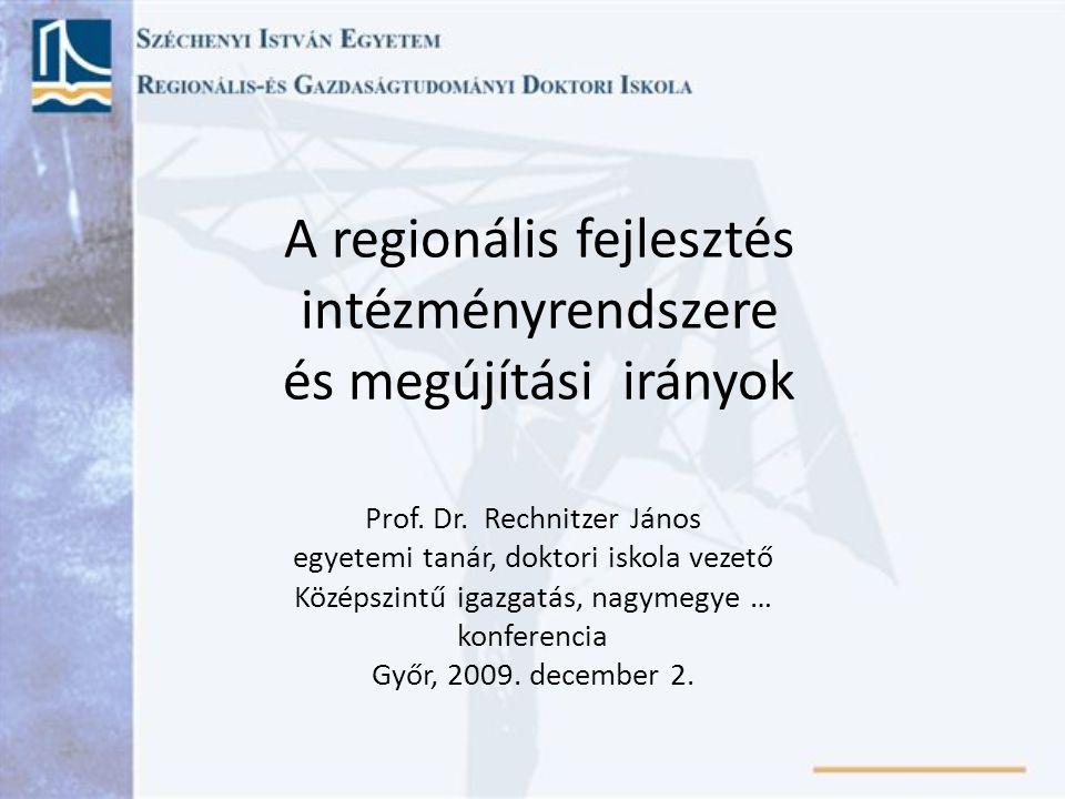 A regionális fejlesztés intézményrendszere és megújítási irányok Prof. Dr. Rechnitzer János egyetemi tanár, doktori iskola vezető Középszintű igazgatá
