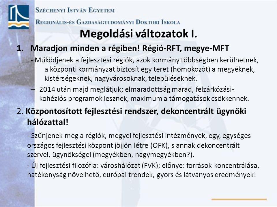 Megoldási változatok I. 1.Maradjon minden a régiben! Régió-RFT, megye-MFT - Működjenek a fejlesztési régiók, azok kormány többségben kerülhetnek, a kö