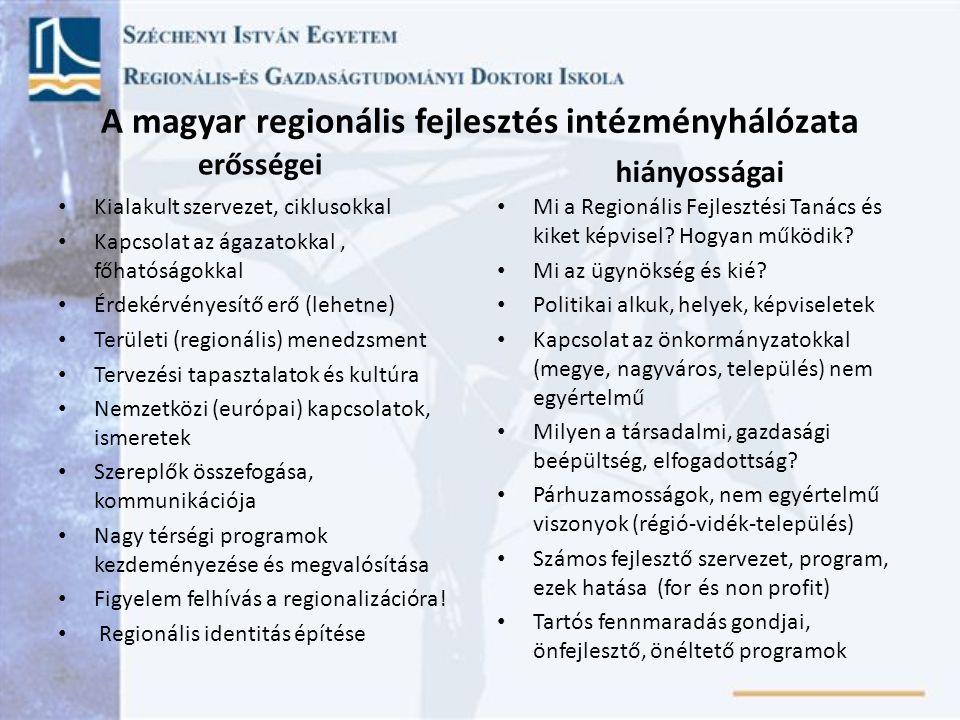 A magyar regionális fejlesztés intézményhálózata erősségei Kialakult szervezet, ciklusokkal Kapcsolat az ágazatokkal, főhatóságokkal Érdekérvényesítő erő (lehetne) Területi (regionális) menedzsment Tervezési tapasztalatok és kultúra Nemzetközi (európai) kapcsolatok, ismeretek Szereplők összefogása, kommunikációja Nagy térségi programok kezdeményezése és megvalósítása Figyelem felhívás a regionalizációra.