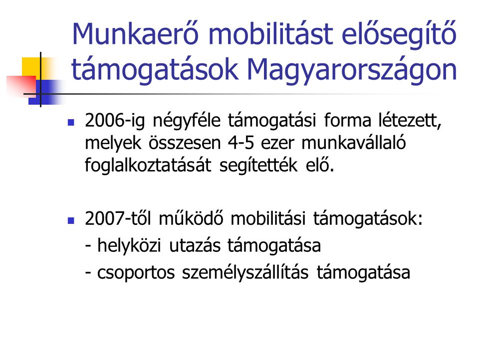 Munkaerő mobilitást elősegítő támogatások Magyarországon 2006-ig négyféle támogatási forma létezett, melyek összesen 4-5 ezer munkavállaló foglalkoztatását segítették elő.