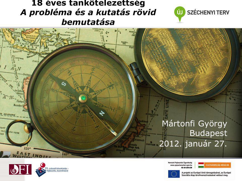 18 éves tankötelezettség A probléma és a kutatás rövid bemutatása Mártonfi György Budapest 2012. január 27.