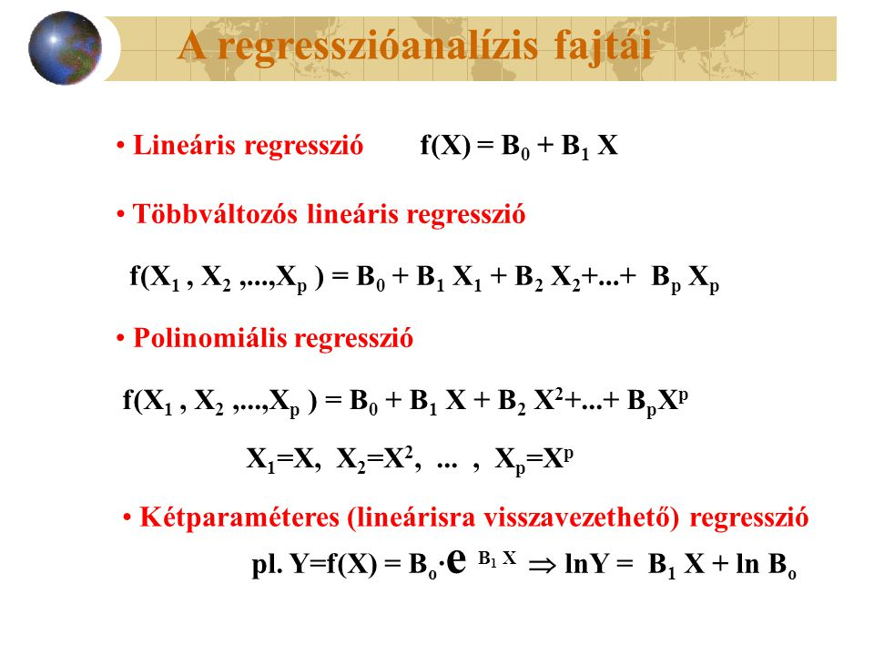 Lineáris regresszióf(X) = B 0 + B 1 X Többváltozós lineáris regresszió f(X 1, X 2,...,X p ) = B 0 + B 1 X 1 + B 2 X 2 +...+ B p X p Polinomiális regresszió f(X 1, X 2,...,X p ) = B 0 + B 1 X + B 2 X 2 +...+ B p X p X 1 =X, X 2 =X 2,..., X p =X p Kétparaméteres (lineárisra visszavezethető) regresszió pl.