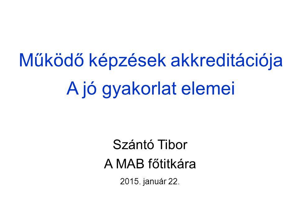 Működő képzések akkreditációja A jó gyakorlat elemei Szántó Tibor A MAB főtitkára 2015. január 22.