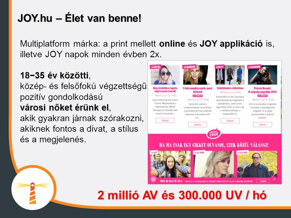 JOY.hu – Élet van benne! onlineJOY applikáció Multiplatform márka: a print mellett online és JOY applikáció is, illetve JOY napok minden évben 2x. 18−