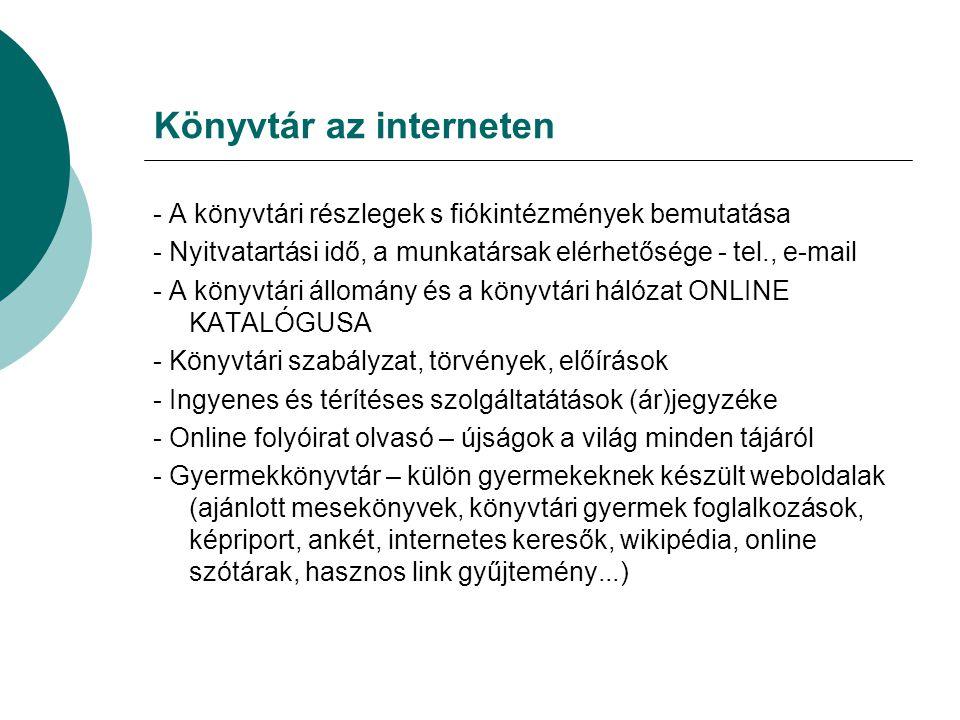 Könyvtár az interneten - A könyvtári részlegek s fiókintézmények bemutatása - Nyitvatartási idő, a munkatársak elérhetősége - tel., e-mail - A könyvtári állomány és a könyvtári hálózat ONLINE KATALÓGUSA - Könyvtári szabályzat, törvények, előírások - Ingyenes és térítéses szolgáltatátások (ár)jegyzéke - Online folyóirat olvasó – újságok a világ minden tájáról - Gyermekkönyvtár – külön gyermekeknek készült weboldalak (ajánlott mesekönyvek, könyvtári gyermek foglalkozások, képriport, ankét, internetes keresők, wikipédia, online szótárak, hasznos link gyűjtemény...)