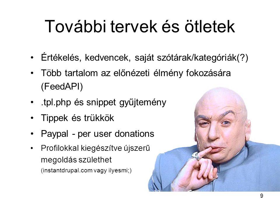 9 Értékelés, kedvencek, saját szótárak/kategóriák(?) Több tartalom az előnézeti élmény fokozására (FeedAPI).tpl.php és snippet gyűjtemény Tippek és trükkök Paypal - per user donations Profilokkal kiegészítve újszerű megoldás születhet (instantdrupal.com vagy ilyesmi;) További tervek és ötletek