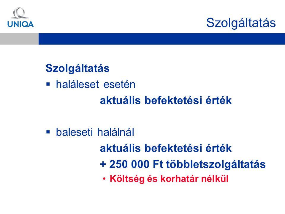 Szolgáltatás  haláleset esetén aktuális befektetési érték  baleseti halálnál aktuális befektetési érték + 250 000 Ft többletszolgáltatás Költség és