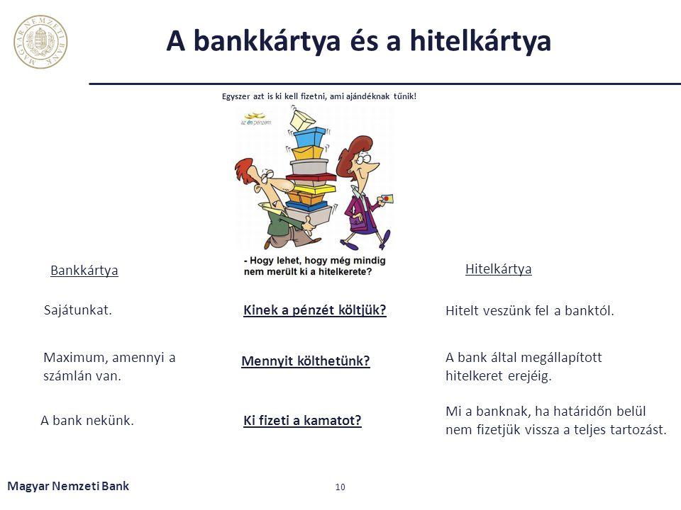 A bankkártya és a hitelkártya Magyar Nemzeti Bank 10 Egyszer azt is ki kell fizetni, ami ajándéknak tűnik! Kinek a pénzét költjük? Hitelkártya Mennyit