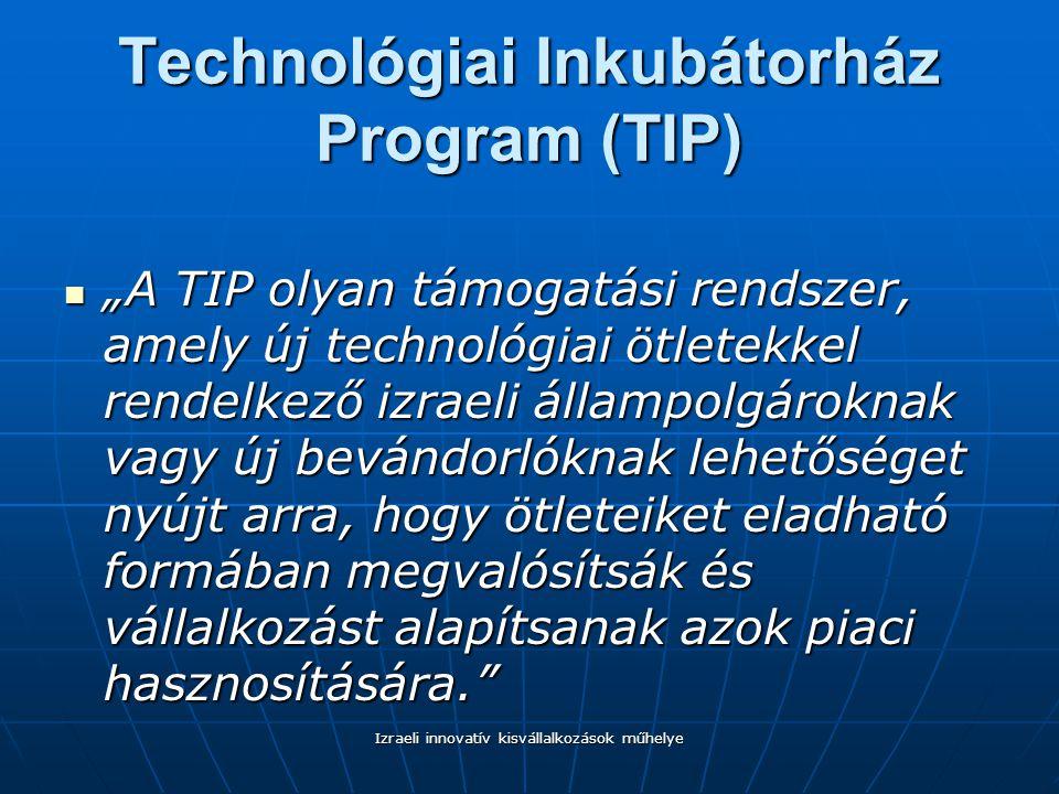 """Technológiai Inkubátorház Program (TIP) """"A TIP olyan támogatási rendszer, amely új technológiai ötletekkel rendelkező izraeli állampolgároknak vagy új bevándorlóknak lehetőséget nyújt arra, hogy ötleteiket eladható formában megvalósítsák és vállalkozást alapítsanak azok piaci hasznosítására. """"A TIP olyan támogatási rendszer, amely új technológiai ötletekkel rendelkező izraeli állampolgároknak vagy új bevándorlóknak lehetőséget nyújt arra, hogy ötleteiket eladható formában megvalósítsák és vállalkozást alapítsanak azok piaci hasznosítására. Izraeli innovatív kisvállalkozások műhelye"""