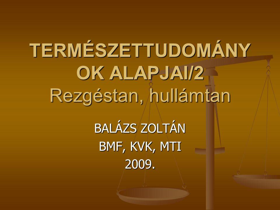 TERMÉSZETTUDOMÁNY OK ALAPJAI/2 Rezgéstan, hullámtan BALÁZS ZOLTÁN BMF, KVK, MTI 2009.