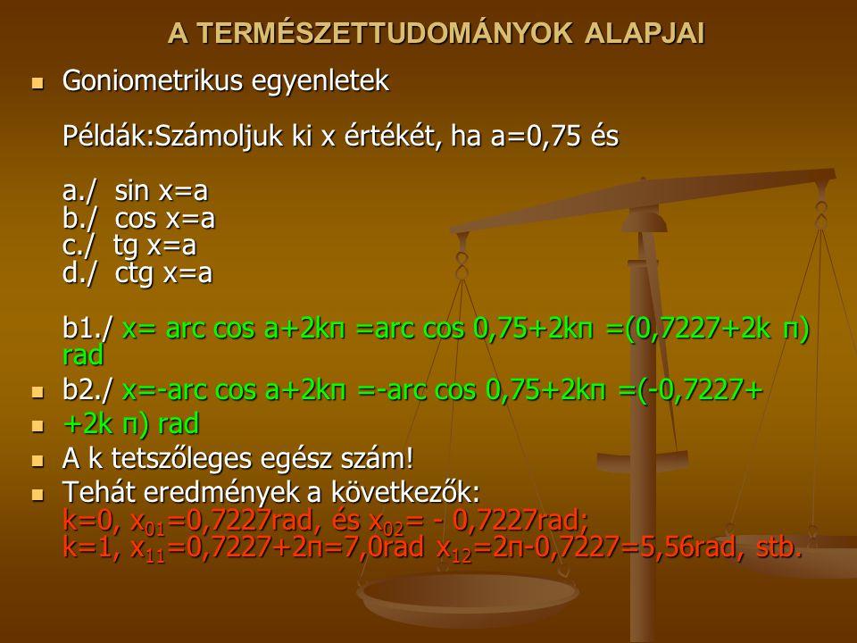 A TERMÉSZETTUDOMÁNYOK ALAPJAI Goniometrikus egyenletek Példák:Számoljuk ki x értékét, ha a=0,75 és a./ sin x=a b./ cos x=a c./ tg x=a d./ ctg x=a b1./