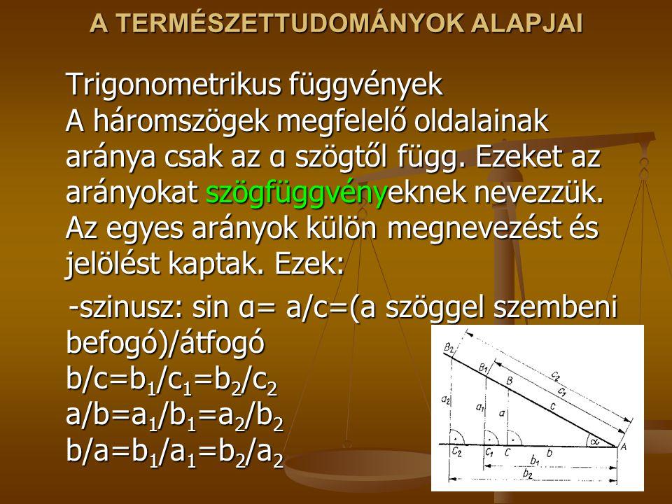 A TERMÉSZETTUDOMÁNYOK ALAPJAI Trigonometrikus függvények A háromszögek megfelelő oldalainak aránya csak az α szögtől függ. Ezeket az arányokat szögfüg