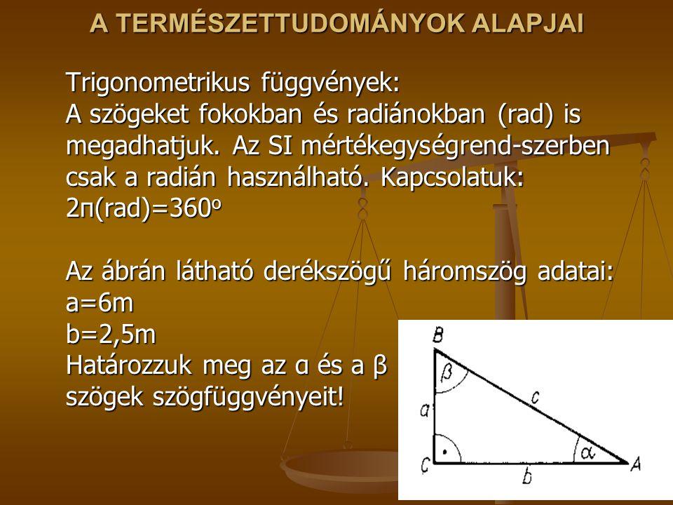 A TERMÉSZETTUDOMÁNYOK ALAPJAI Trigonometrikus függvények: A szögeket fokokban és radiánokban (rad) is megadhatjuk. Az SI mértékegységrend-szerben csak