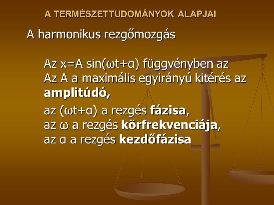 A TERMÉSZETTUDOMÁNYOK ALAPJAI A harmonikus rezgőmozgás Az x=A sin(ωt+α) függvényben az Az A a maximális egyirányú kitérés az amplitúdó, az (ωt+α) a re