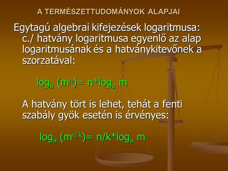 A TERMÉSZETTUDOMÁNYOK ALAPJAI Egytagú algebrai kifejezések logaritmusa: c./ hatvány logaritmusa egyenlő az alap logaritmusának és a hatványkitevőnek a