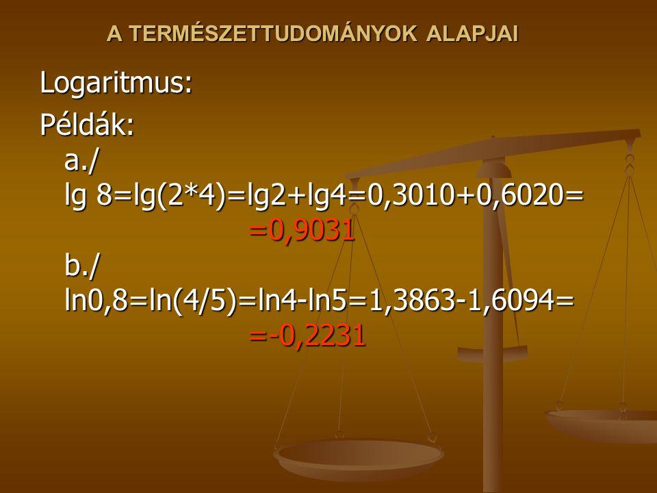 A TERMÉSZETTUDOMÁNYOK ALAPJAI Logaritmus: Példák: a./ lg 8=lg(2*4)=lg2+lg4=0,3010+0,6020= =0,9031 b./ ln0,8=ln(4/5)=ln4-ln5=1,3863-1,6094= =-0,2231