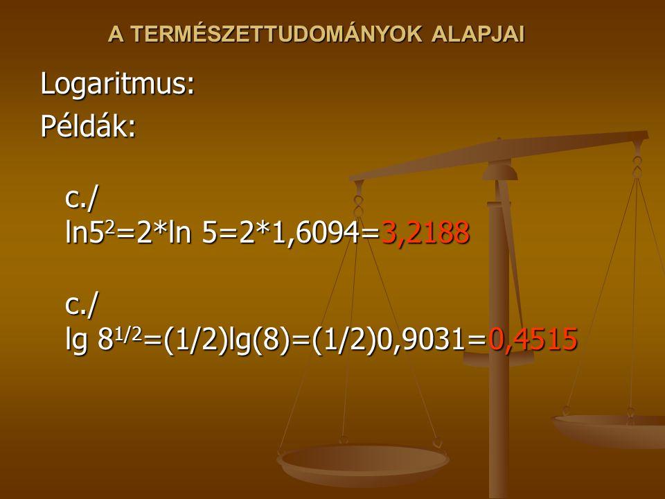 A TERMÉSZETTUDOMÁNYOK ALAPJAI Logaritmus: Példák: c./ ln5 2 =2*ln 5=2*1,6094=3,2188 c./ lg 8 1/2 =(1/2)lg(8)=(1/2)0,9031=0,4515