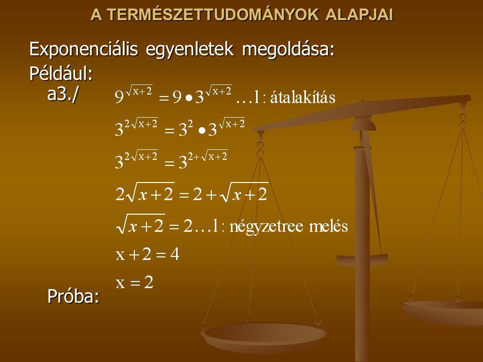 A TERMÉSZETTUDOMÁNYOK ALAPJAI Exponenciális egyenletek megoldása: Például: a3./ Próba: